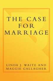 The Case for Marriage - Why Married People are Happier, Healthier and Better Off Financially ebook by Maggie Gallagher,Linda Waite
