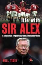 Life with Sir Alex - A Fan's Story of Ferguson's 25 Years at Manchester United ebook by