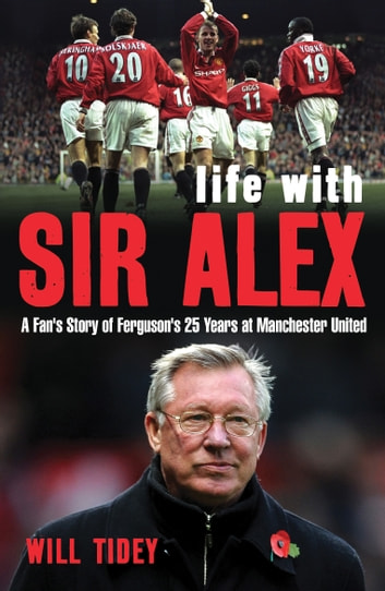 Life with Sir Alex - A Fan's Story of Ferguson's 25 Years at Manchester United ebook by Mr Will Tidey