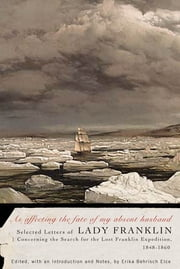 As affecting the fate of my absent husband - Selected Letters of Lady Franklin Concerning the Search for the Lost Franklin Expedition, 1848-1860 ebook by Lady Jane Franklin,Erika Behrisch Elce