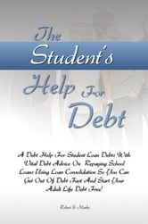 The Student's Help For Debt - A Debt Help For Student Loan Debts With Vital Debt Advice On Repaying School Loans Using Loan Consolidation So You Can Get Out Of Debt Fast And Start Your Adult Life Debt Free! ebook by Robert S. Marks