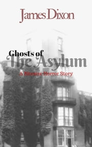 Ghosts of the Asylum: a Bitesize Horror Story ebook by James Dixon
