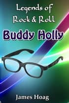 Legends of Rock & Roll: Buddy Holly ebook by James Hoag