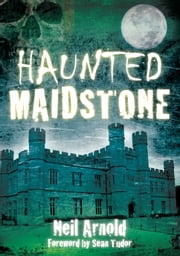 Haunted Maidstone ebook by Neil Arnold,Sean Tudor