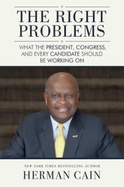 The Right Problems - What the President, Congress, and Every Candidate Should Be Working On ebook by Herman Cain