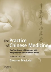 The Practice of Chinese Medicine E-Book - The Treatment of Diseases with Acupuncture and Chinese Herbs ebook by Giovanni Maciocia, CAc(Nanjing)
