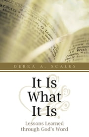 It Is What It Is - Lessons Learned through God's Word ebook by Debra A. Scales