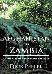 Afghanistan to Zambia: Chronicles of a Footloose Forester ebook by Dick Pellek