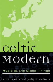 Celtic Modern - Music at the Global Fringe ebook by Martin Stokes,Philip V. Bohlman, Mary Werkman Distinguished Service Professor of Music and the Humanities, The University of Chicago