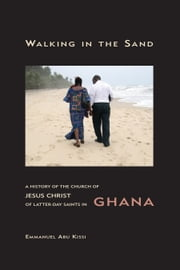 Walking in the Sand - A History of the Church of Jesus Christ of Latter-day Saints in Ghana ebook by Kissi,Emmanuel Abu