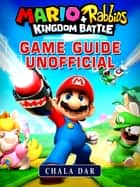 Mario + Rabbids Kingdom Battle Game Guide Unofficial ebook by Chala Dar