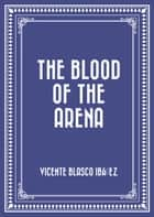 The Blood of the Arena ebook by Vicente Blasco Ibáñez