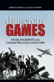 Dangerous Games - Faces, Incidents, and Casualties of the Cold War ebook by Scott Baron,James E. Wise, Jr