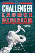 The Challenger Launch Decision - Risky Technology, Culture, and Deviance at NASA, Enlarged Edition ebook by