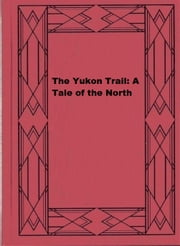 The Yukon Trail: A Tale of the North ebook by William MacLeod Raine