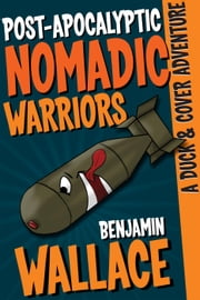 Post-Apocalyptic Nomadic Warriors - A Duck & Cover Adventure, #1 ebook by Benjamin Wallace