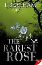 The Rarest Rose ebook by I. Beacham