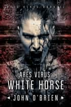 ARES Virus: White Horse ebook by John O'Brien
