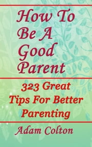 How To Be A Good Parent: 323 Great Tips For Better Parenting ebook by Adam Colton