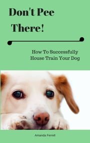 Don't Pee There! How To Successfully House Train Your Dog ebook by Amanda Ferrell