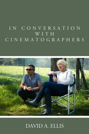 In Conversation with Cinematographers ebook by David A. Ellis, author of Conversations with Cinematographers