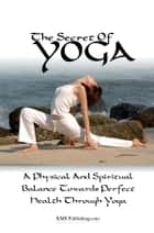The Secret Of Yoga - Attaining A Physical And Spiritual Balance Towards Perfect Health Through Yoga ebook by KMS Publishing