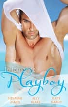 To Tame The Playboy - 3 Book Box Set ebook by Susanne James, Ally Blake, Kate Hardy
