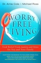Worry-Free Living - Finding Relief from Anxiety and Stress for you and your Family ebook by Arnie Cole, Michael Ross