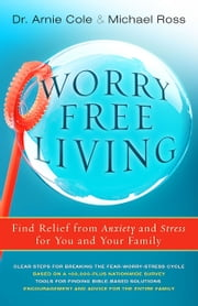 Worry-Free Living - Finding Relief from Anxiety and Stress for you and your Family ebook by Arnie Cole,Michael Ross