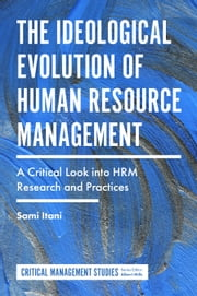 The Ideological Evolution of Human Resource Management - A Critical Look into HRM Research and Practices ebook by Dr Sami Itani