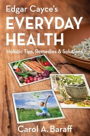 Edgar Cayce's Everyday Health - Holistic Tips, Remedies & Solutions ebook by Carol Ann Baraff