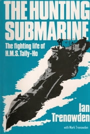 The Hunting Submarine - The Fighting Life of HMS Tally-Ho ebook by Ian Trenowden,Mark Trenowden