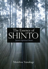 The Essence of Shinto - Japan's Spiritual Heart ebook by Motohisa Yamakage