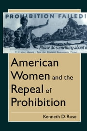 American Women and the Repeal of Prohibition ebook by Kenneth D. Rose