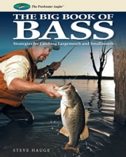 Big Book of Bass: Strategies for Catching Largemouth and Smallmouth - Strategies for Catching Largemouth and Smallmouth ebook by Steve Hauge