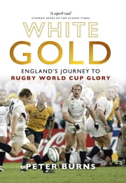 White Gold - Englands Journey to Rugby World Cup Glory ebook by Peter Burns