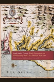 Anglo-Native Virginia - Trade, Conversion, and Indian Slavery in the Old Dominion, 1646-1722 ebook by Kristalyn Shefveland