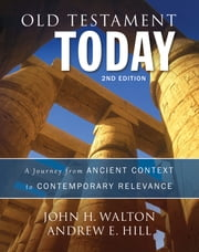 Old Testament Today, 2nd Edition - A Journey from Ancient Context to Contemporary Relevance ebook by John H. Walton, Andrew E. Hill