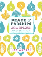 Peace & Parsnips - Adventurous Vegan Cooking for Everyone: 200 Plant-Based Recipes Bursting with Vitality & Flavor, Inspired by Love & Travel ebook by Lee Watson