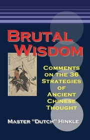 Brutal Wisdom: Comments on the 36 Strategies of Ancient Chinese Thought ebook by Master Dutch Hinkle