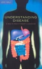 Understanding Disease - A Health Practitioner's Handbook ebook by Dr John Ball