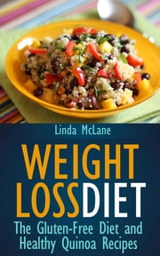 Weight Loss Diet: The Gluten-Free Diet and Healthy Quinoa Recipes ebook by Linda McLane