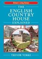 The English Country House Explained ebook by Trevor Yorke