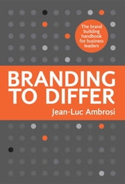 Branding to Differ - The Brand Building Handbook for Business Leaders. ebook by Jean-Luc Ambrosi