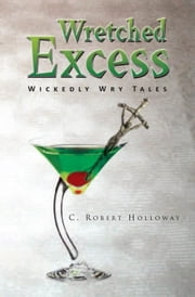 Wretched Excess - Wickedly Wry Tales ebook by C. Robert Holloway