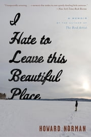I Hate to Leave This Beautiful Place ebook by Howard Norman