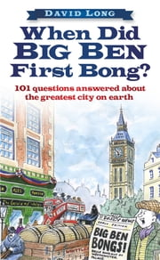When Did Big Ben First Bong? - 101 Questions Answered About the Greatest City on Earth ebook by David Long
