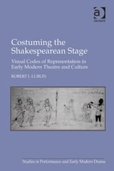 Costuming the Shakespearean Stage - Visual Codes of Representation in Early Modern Theatre and Culture ebook by Dr Robert I Lublin,Dr Helen Ostovich