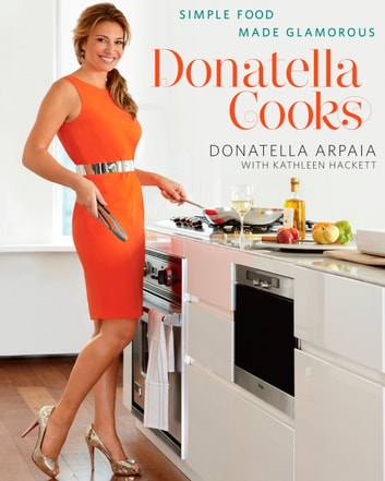 Donatella Cooks - Simple Food Made Glamorous: A Cookbook eBook by Donatella Arpaia,Kathleen Hackett