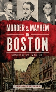 Murder & Mayhem in Boston: Historic Crimes in the Hub ebook by Christopher Daley,Catherine Reusch Daley